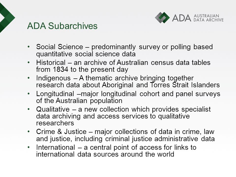 ADA Subarchives Social Science – predominantly survey or polling based quantitative social science data Historical – an archive of Australian census data tables from 1834 to the present day Indigenous – A thematic archive bringing together research data about Aboriginal and Torres Strait Islanders Longitudinal –major longitudinal cohort and panel surveys of the Australian population Qualitative – a new collection which provides specialist data archiving and access services to qualitative researchers Crime & Justice – major collections of data in crime, law and justice, including criminal justice administrative data International – a central point of access for links to international data sources around the world