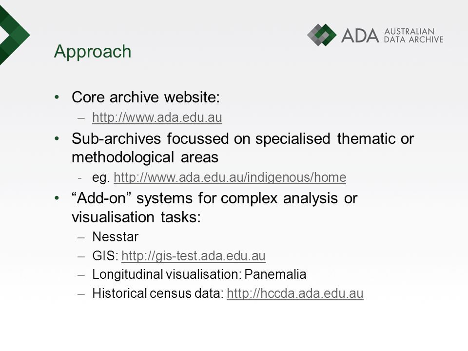 Approach Core archive website: –http://www.ada.edu.auhttp://www.ada.edu.au Sub-archives focussed on specialised thematic or methodological areas -eg.