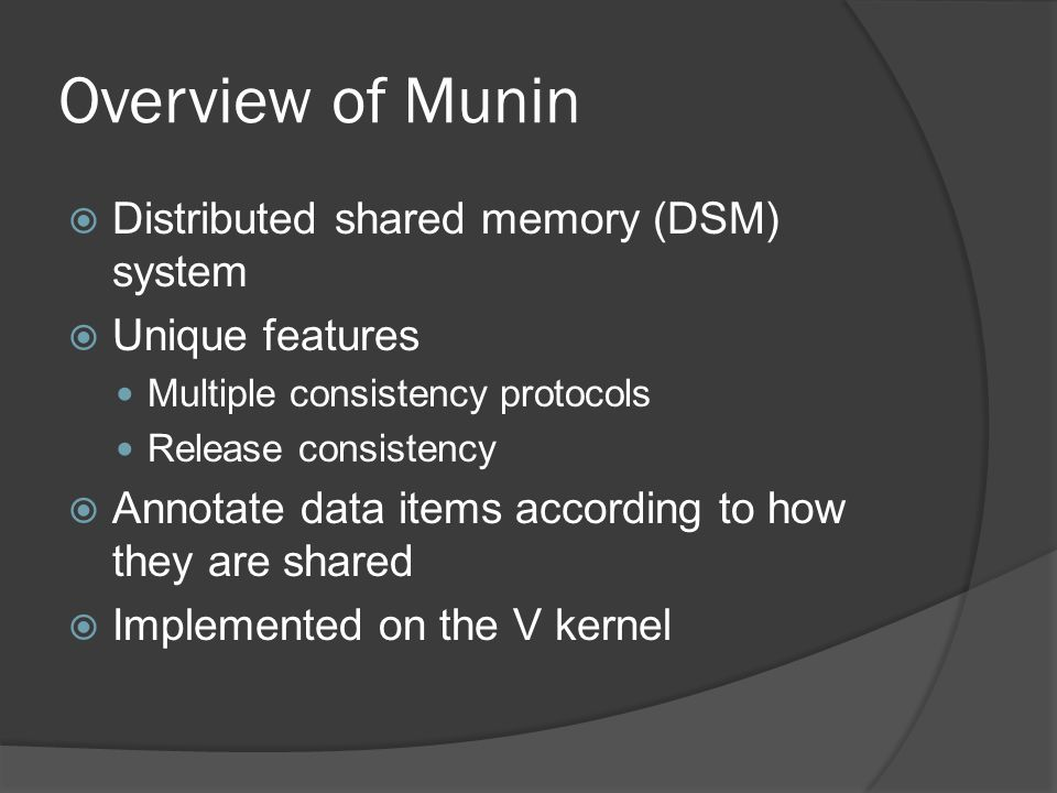 Overview of Munin  Distributed shared memory (DSM) system  Unique features Multiple consistency protocols Release consistency  Annotate data items according to how they are shared  Implemented on the V kernel