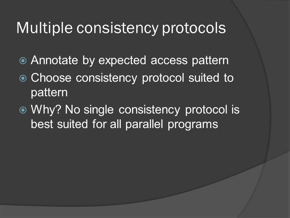Multiple consistency protocols  Annotate by expected access pattern  Choose consistency protocol suited to pattern  Why.