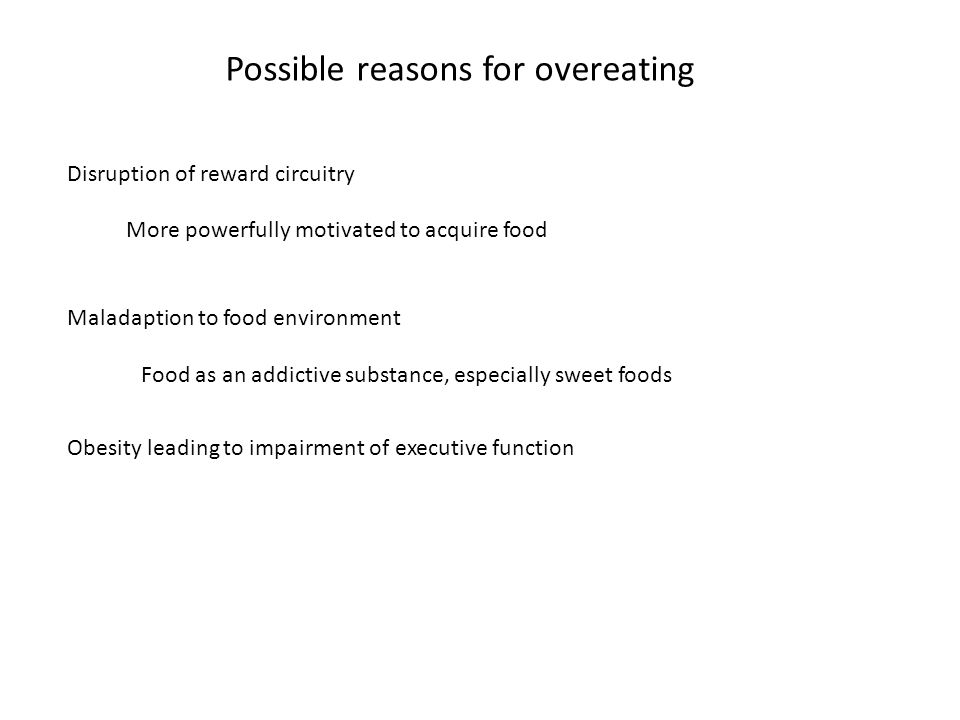 Possible reasons for overeating Disruption of reward circuitry More powerfully motivated to acquire food Maladaption to food environment Food as an addictive substance, especially sweet foods Obesity leading to impairment of executive function