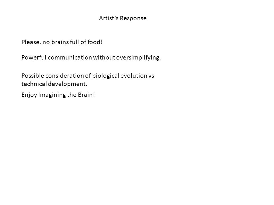 Artist's Response Please, no brains full of food. Powerful communication without oversimplifying.