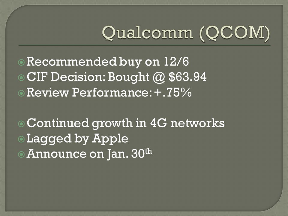  Recommended buy on 12/6  CIF Decision: Bought @ $63.94  Review Performance: +.75%  Continued growth in 4G networks  Lagged by Apple  Announce on Jan.