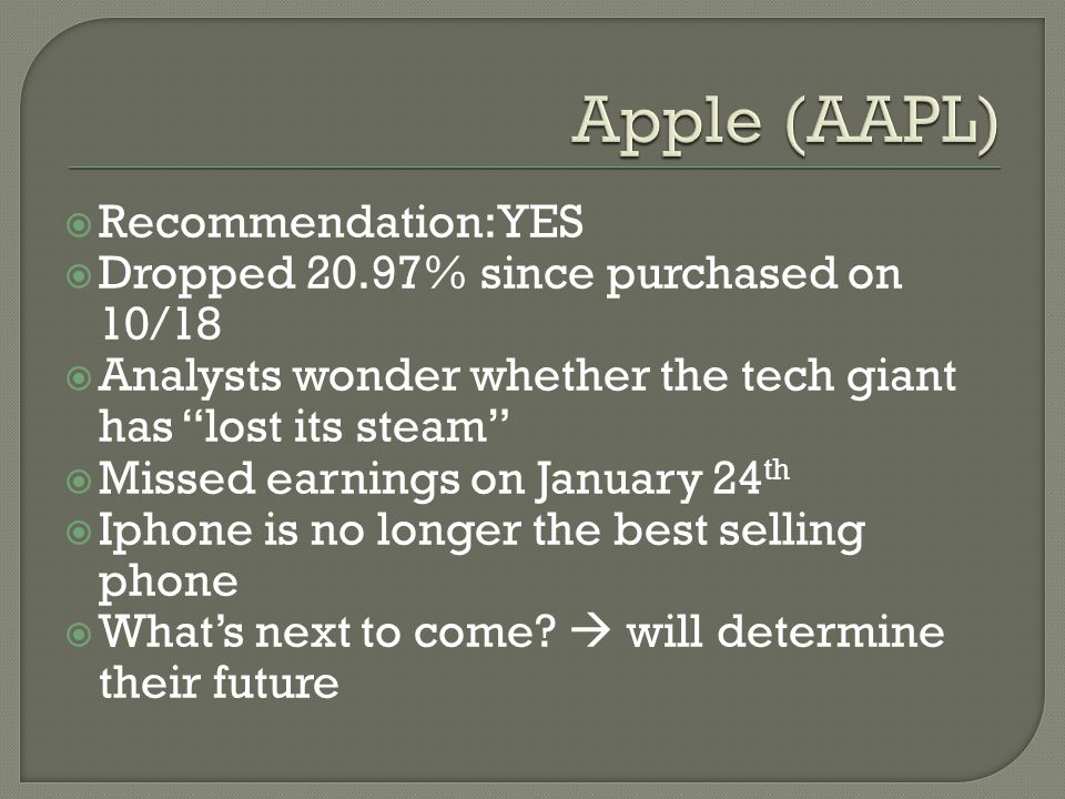  Recommendation: YES  Dropped 20.97% since purchased on 10/18  Analysts wonder whether the tech giant has lost its steam  Missed earnings on January 24 th  Iphone is no longer the best selling phone  What's next to come.