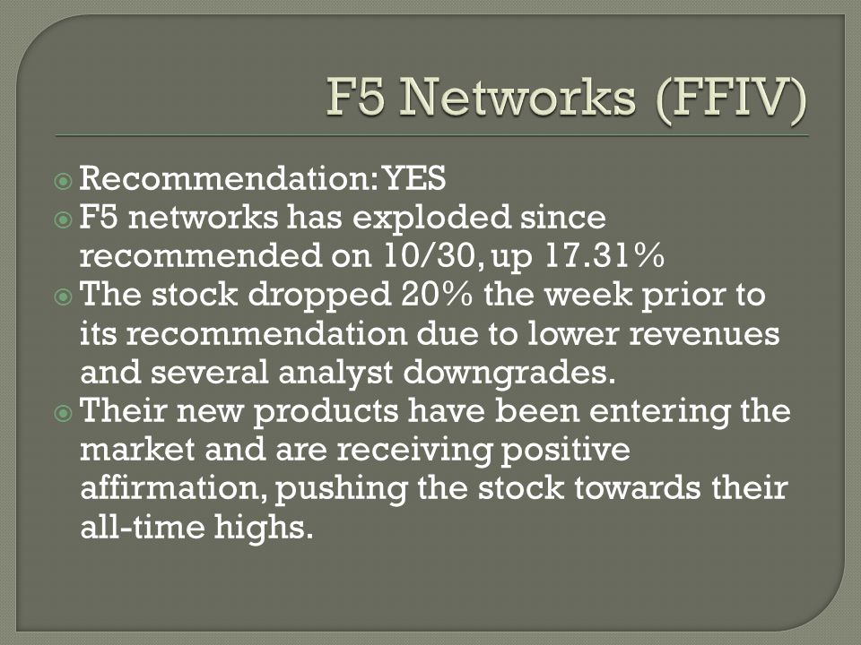  Recommendation: YES  F5 networks has exploded since recommended on 10/30, up 17.31%  The stock dropped 20% the week prior to its recommendation due to lower revenues and several analyst downgrades.