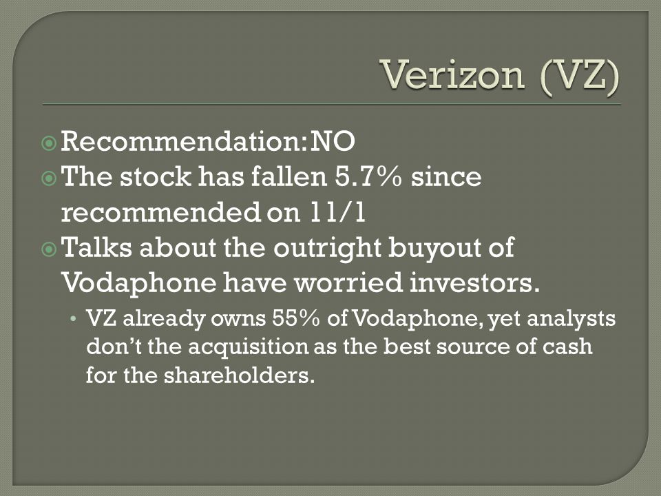  Recommendation: NO  The stock has fallen 5.7% since recommended on 11/1  Talks about the outright buyout of Vodaphone have worried investors.