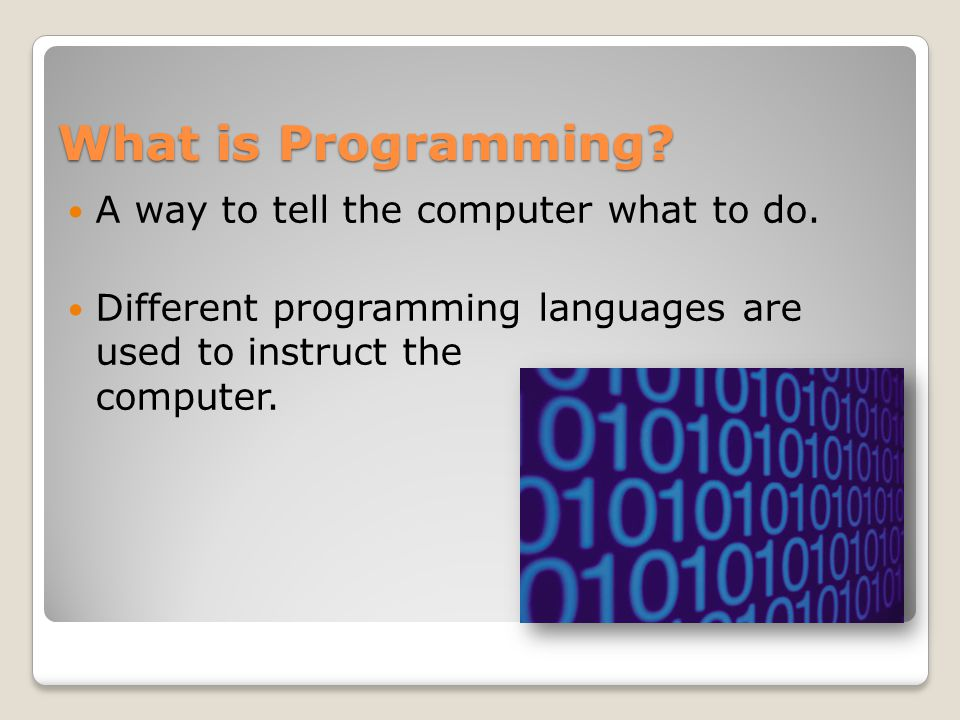 What is Programming? A way to tell the computer what to do. Different programming languages are used to instruct the computer.