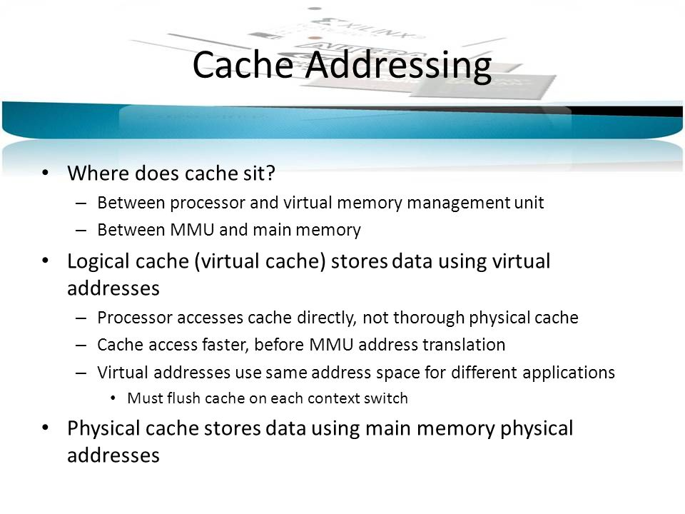Cache Addressing Where does cache sit? – Between processor and virtual memory management unit – Between MMU and main memory Logical cache (virtual cac