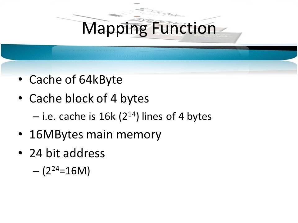 Mapping Function Cache of 64kByte Cache block of 4 bytes – i.e. cache is 16k (2 14 ) lines of 4 bytes 16MBytes main memory 24 bit address – (2 24 =16M