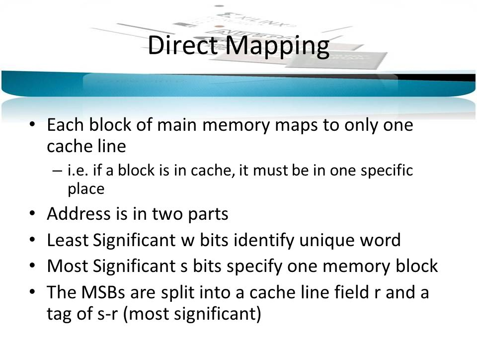 Direct Mapping Each block of main memory maps to only one cache line – i.e.