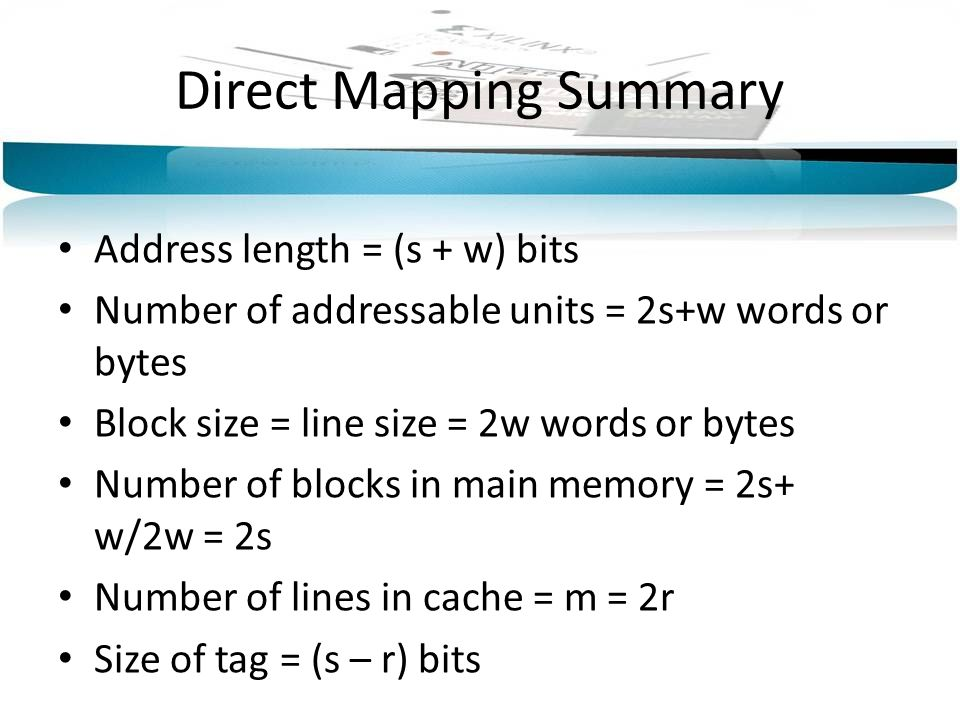 Direct Mapping Summary Address length = (s + w) bits Number of addressable units = 2s+w words or bytes Block size = line size = 2w words or bytes Number of blocks in main memory = 2s+ w/2w = 2s Number of lines in cache = m = 2r Size of tag = (s – r) bits