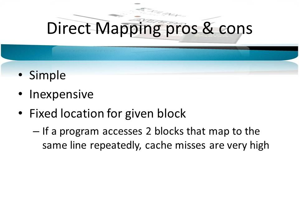 Direct Mapping pros & cons Simple Inexpensive Fixed location for given block – If a program accesses 2 blocks that map to the same line repeatedly, ca
