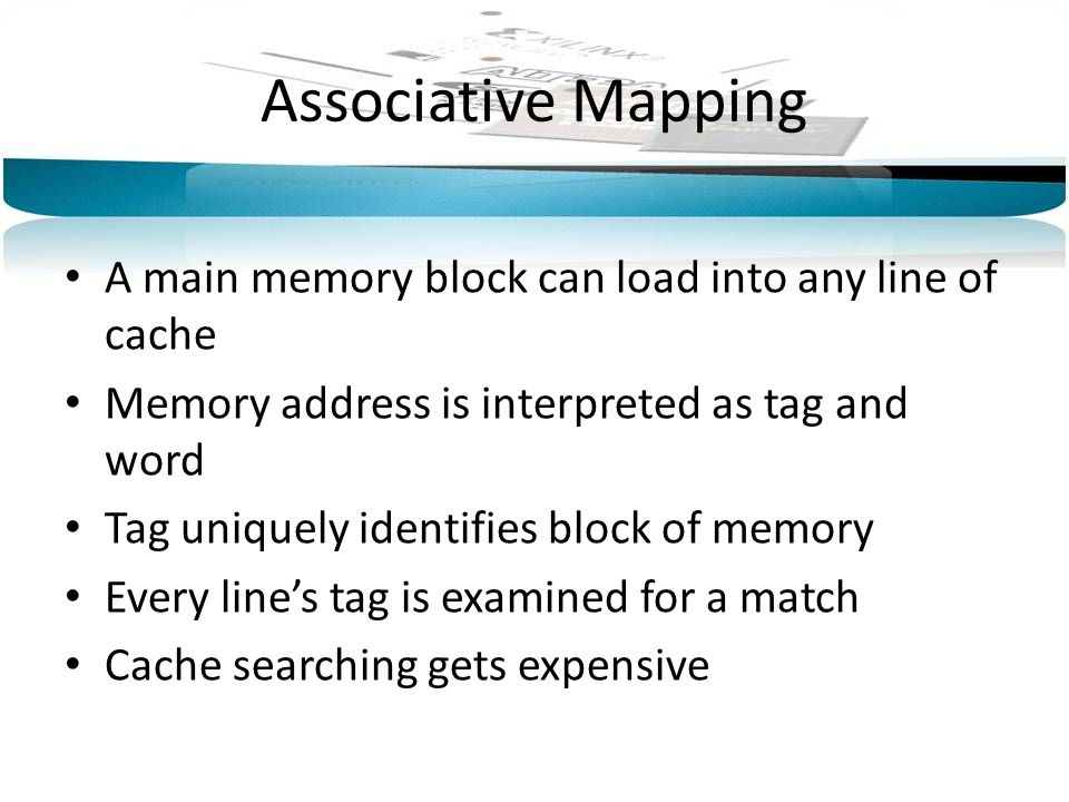 Associative Mapping A main memory block can load into any line of cache Memory address is interpreted as tag and word Tag uniquely identifies block of