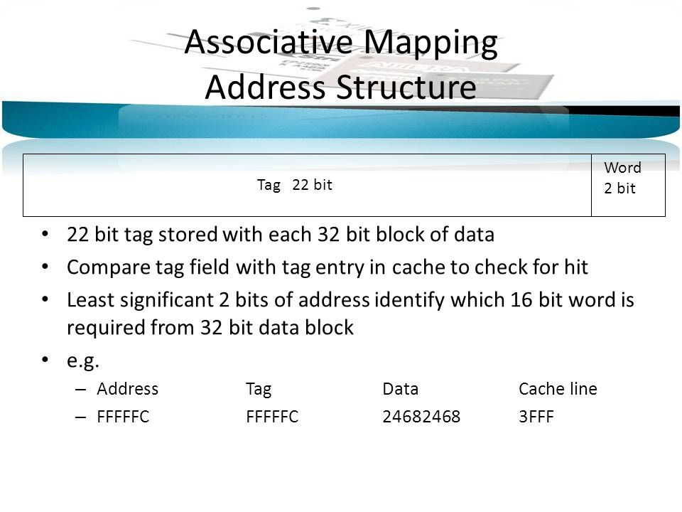 Tag 22 bit Word 2 bit Associative Mapping Address Structure 22 bit tag stored with each 32 bit block of data Compare tag field with tag entry in cache to check for hit Least significant 2 bits of address identify which 16 bit word is required from 32 bit data block e.g.