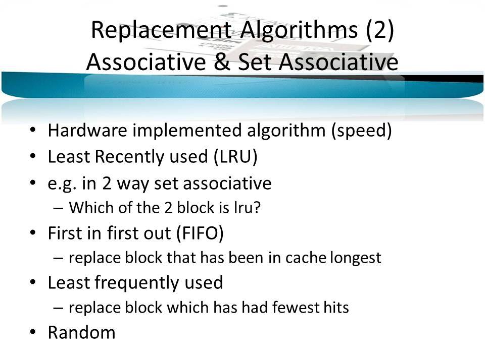 Replacement Algorithms (2) Associative & Set Associative Hardware implemented algorithm (speed) Least Recently used (LRU) e.g. in 2 way set associativ