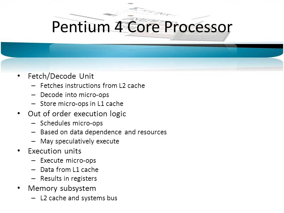 Pentium 4 Core Processor Fetch/Decode Unit – Fetches instructions from L2 cache – Decode into micro-ops – Store micro-ops in L1 cache Out of order exe