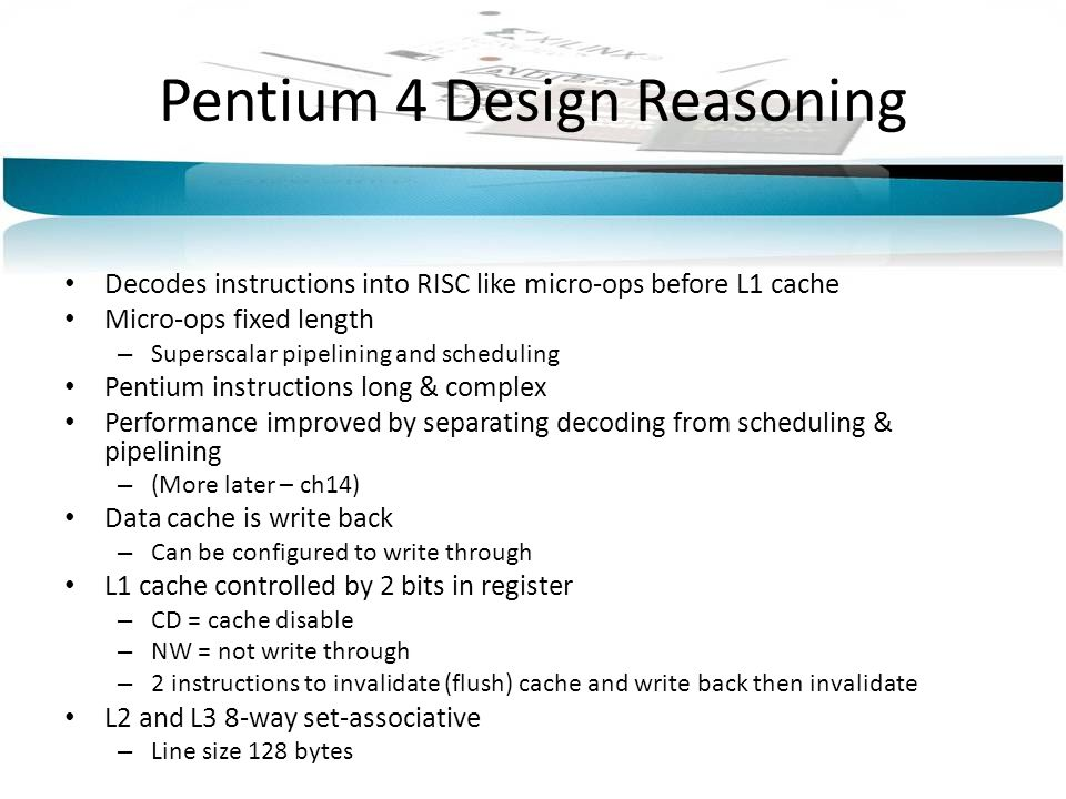 Pentium 4 Design Reasoning Decodes instructions into RISC like micro-ops before L1 cache Micro-ops fixed length – Superscalar pipelining and schedulin