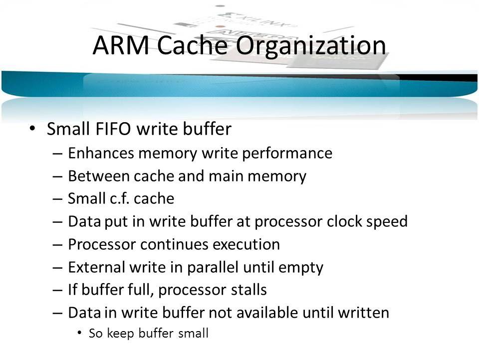 ARM Cache Organization Small FIFO write buffer – Enhances memory write performance – Between cache and main memory – Small c.f.
