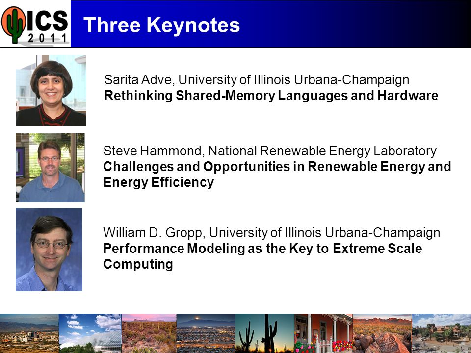 ICS '11 Three Keynotes Sarita Adve, University of Illinois Urbana-Champaign Rethinking Shared-Memory Languages and Hardware Steve Hammond, National Renewable Energy Laboratory Challenges and Opportunities in Renewable Energy and Energy Efficiency William D.