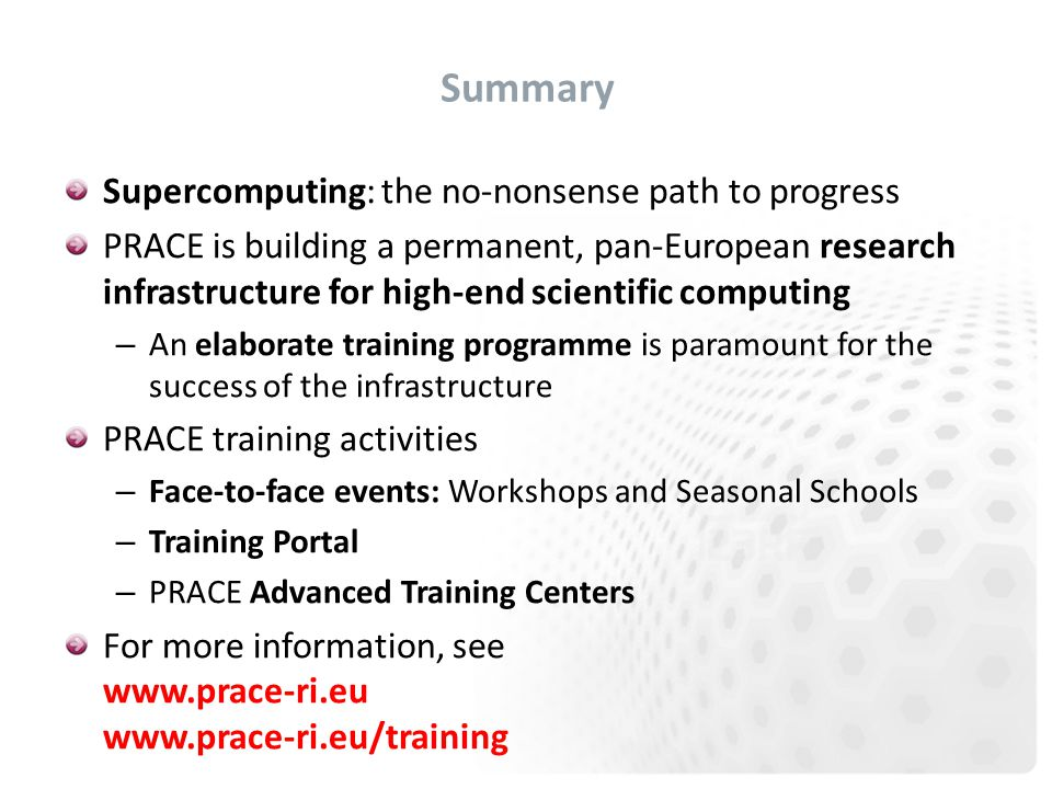 Summary Supercomputing: the no-nonsense path to progress PRACE is building a permanent, pan-European research infrastructure for high-end scientific computing – An elaborate training programme is paramount for the success of the infrastructure PRACE training activities – Face-to-face events: Workshops and Seasonal Schools – Training Portal – PRACE Advanced Training Centers For more information, see www.prace-ri.eu www.prace-ri.eu/training