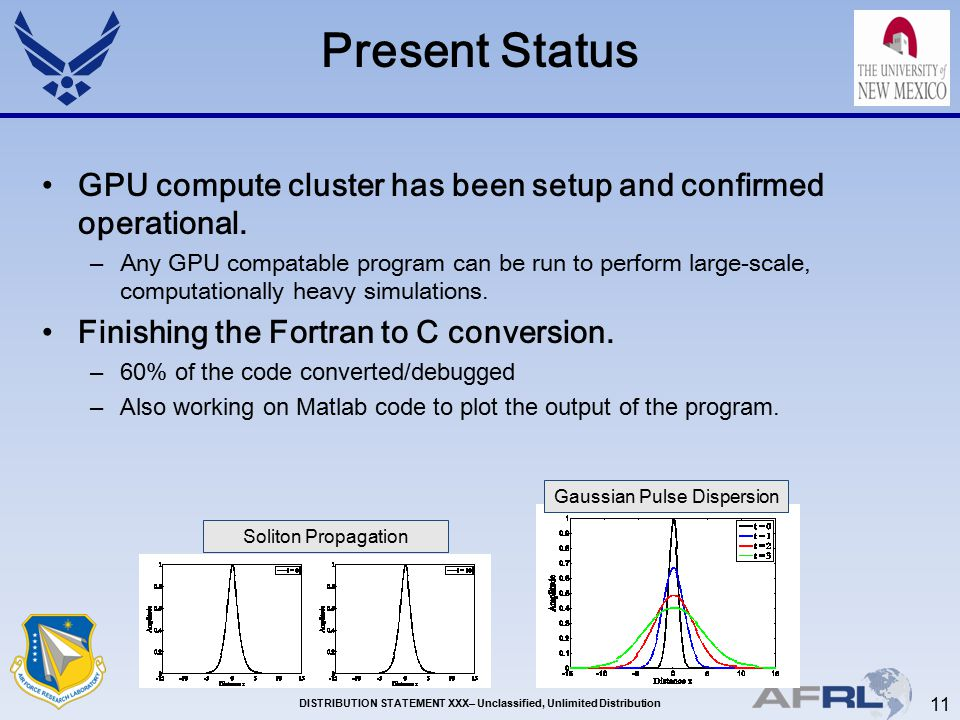 11 DISTRIBUTION STATEMENT XXX– Unclassified, Unlimited Distribution Present Status GPU compute cluster has been setup and confirmed operational.