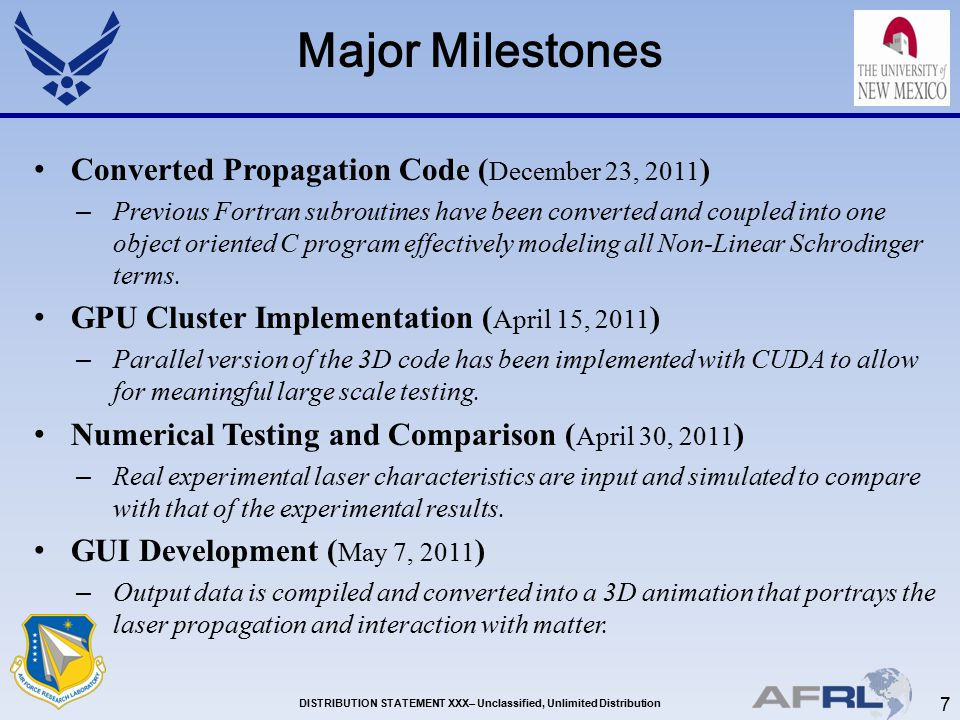 7 DISTRIBUTION STATEMENT XXX– Unclassified, Unlimited Distribution Major Milestones Converted Propagation Code ( December 23, 2011 ) – Previous Fortran subroutines have been converted and coupled into one object oriented C program effectively modeling all Non-Linear Schrodinger terms.