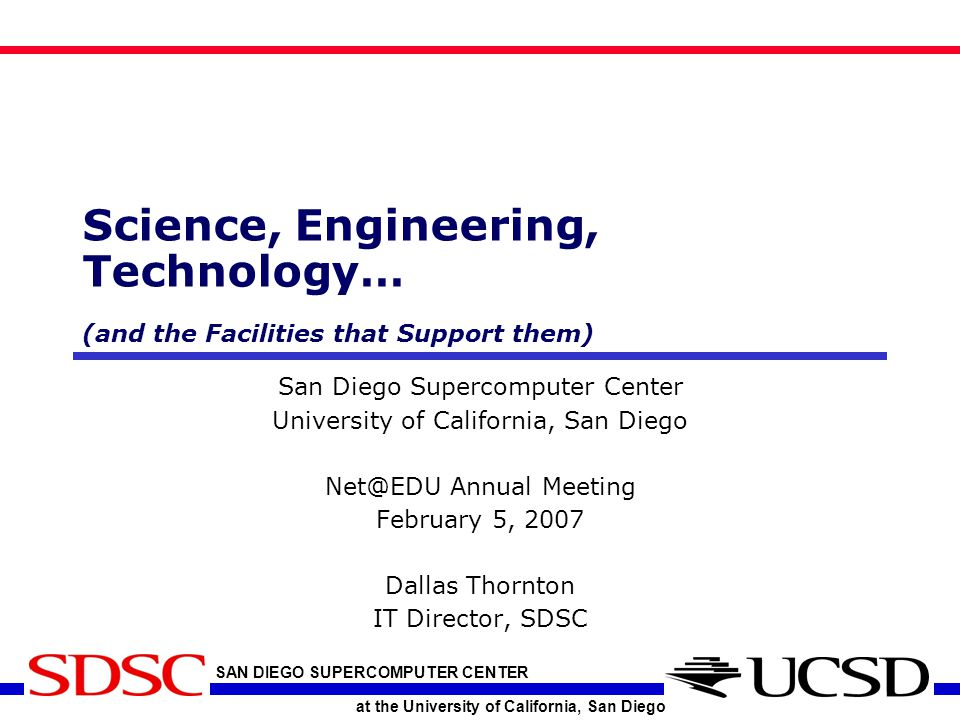 SAN DIEGO SUPERCOMPUTER CENTER at the University of California, San Diego Science, Engineering, Technology… (and the Facilities that Support them) San Diego Supercomputer Center University of California, San Diego Net@EDU Annual Meeting February 5, 2007 Dallas Thornton IT Director, SDSC