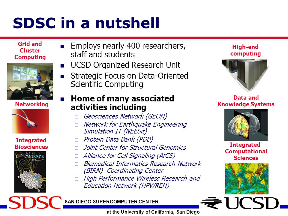 SAN DIEGO SUPERCOMPUTER CENTER at the University of California, San Diego SDSC in a nutshell Employs nearly 400 researchers, staff and students UCSD Organized Research Unit Strategic Focus on Data-Oriented Scientific Computing Home of many associated activities including  Geosciences Network (GEON)  Network for Earthquake Engineering Simulation IT (NEESit)  Protein Data Bank (PDB)  Joint Center for Structural Genomics  Alliance for Cell Signaling (AfCS)  Biomedical Informatics Research Network (BIRN) Coordinating Center  High Performance Wireless Research and Education Network (HPWREN) Grid and Cluster Computing Integrated Biosciences Networking High-end computing Data and Knowledge Systems Integrated Computational Sciences