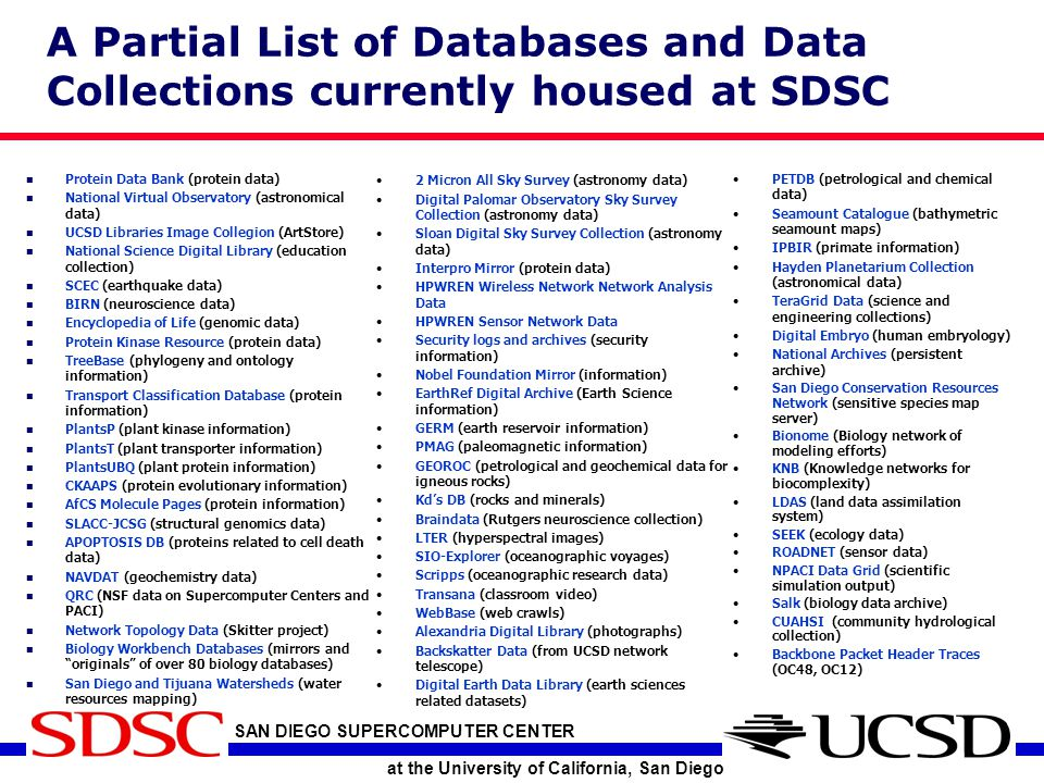 SAN DIEGO SUPERCOMPUTER CENTER at the University of California, San Diego A Partial List of Databases and Data Collections currently housed at SDSC Protein Data Bank (protein data) National Virtual Observatory (astronomical data) UCSD Libraries Image Collegion (ArtStore) National Science Digital Library (education collection) SCEC (earthquake data) BIRN (neuroscience data) Encyclopedia of Life (genomic data) Protein Kinase Resource (protein data) TreeBase (phylogeny and ontology information) Transport Classification Database (protein information) PlantsP (plant kinase information) PlantsT (plant transporter information) PlantsUBQ (plant protein information) CKAAPS (protein evolutionary information) AfCS Molecule Pages (protein information) SLACC-JCSG (structural genomics data) APOPTOSIS DB (proteins related to cell death data) NAVDAT (geochemistry data) QRC (NSF data on Supercomputer Centers and PACI) Network Topology Data (Skitter project) Biology Workbench Databases (mirrors and originals of over 80 biology databases) San Diego and Tijuana Watersheds (water resources mapping) PETDB (petrological and chemical data) Seamount Catalogue (bathymetric seamount maps) IPBIR (primate information) Hayden Planetarium Collection (astronomical data) TeraGrid Data (science and engineering collections) Digital Embryo (human embryology) National Archives (persistent archive) San Diego Conservation Resources Network (sensitive species map server) Bionome (Biology network of modeling efforts) KNB (Knowledge networks for biocomplexity) LDAS (land data assimilation system) SEEK (ecology data) ROADNET (sensor data) NPACI Data Grid (scientific simulation output) Salk (biology data archive) CUAHSI (community hydrological collection) Backbone Packet Header Traces (OC48, OC12) 2 Micron All Sky Survey (astronomy data) Digital Palomar Observatory Sky Survey Collection (astronomy data) Sloan Digital Sky Survey Collection (astronomy data) Interpro Mirror (protein data) HPWREN Wireless Network Network Analysis Data HPWREN Sensor Network Data Security logs and archives (security information) Nobel Foundation Mirror (information) EarthRef Digital Archive (Earth Science information) GERM (earth reservoir information) PMAG (paleomagnetic information) GEOROC (petrological and geochemical data for igneous rocks) Kd's DB (rocks and minerals) Braindata (Rutgers neuroscience collection) LTER (hyperspectral images) SIO-Explorer (oceanographic voyages) Scripps (oceanographic research data) Transana (classroom video) WebBase (web crawls) Alexandria Digital Library (photographs) Backskatter Data (from UCSD network telescope) Digital Earth Data Library (earth sciences related datasets)