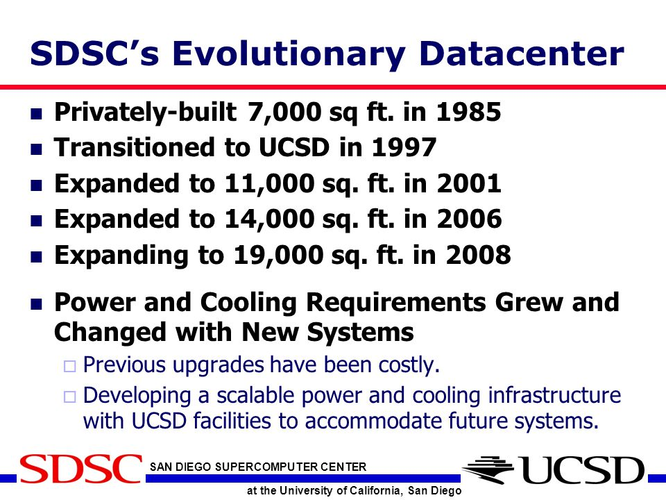 SAN DIEGO SUPERCOMPUTER CENTER at the University of California, San Diego SDSC's Evolutionary Datacenter Privately-built 7,000 sq ft. in 1985 Transiti