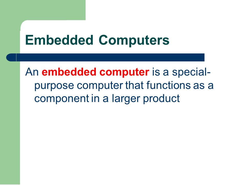 Embedded Computers An embedded computer is a special- purpose computer that functions as a component in a larger product