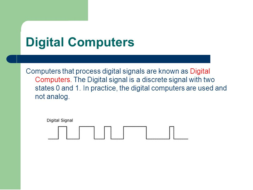 Digital Computers Computers that process digital signals are known as Digital Computers.