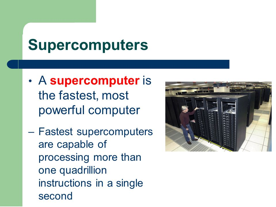 Supercomputers A supercomputer is the fastest, most powerful computer –Fastest supercomputers are capable of processing more than one quadrillion instructions in a single second