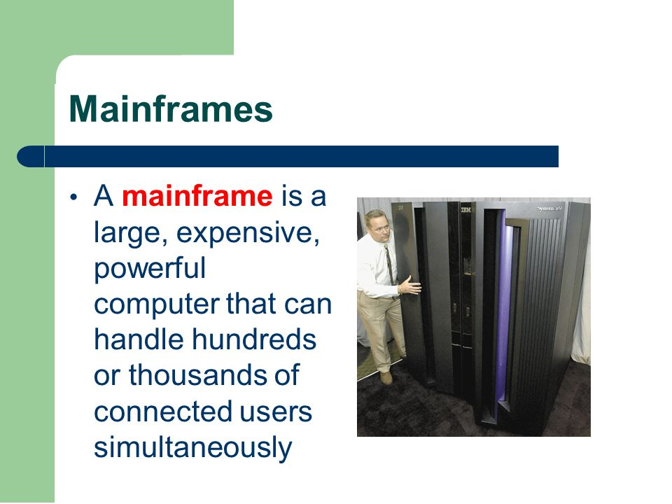 Mainframes A mainframe is a large, expensive, powerful computer that can handle hundreds or thousands of connected users simultaneously
