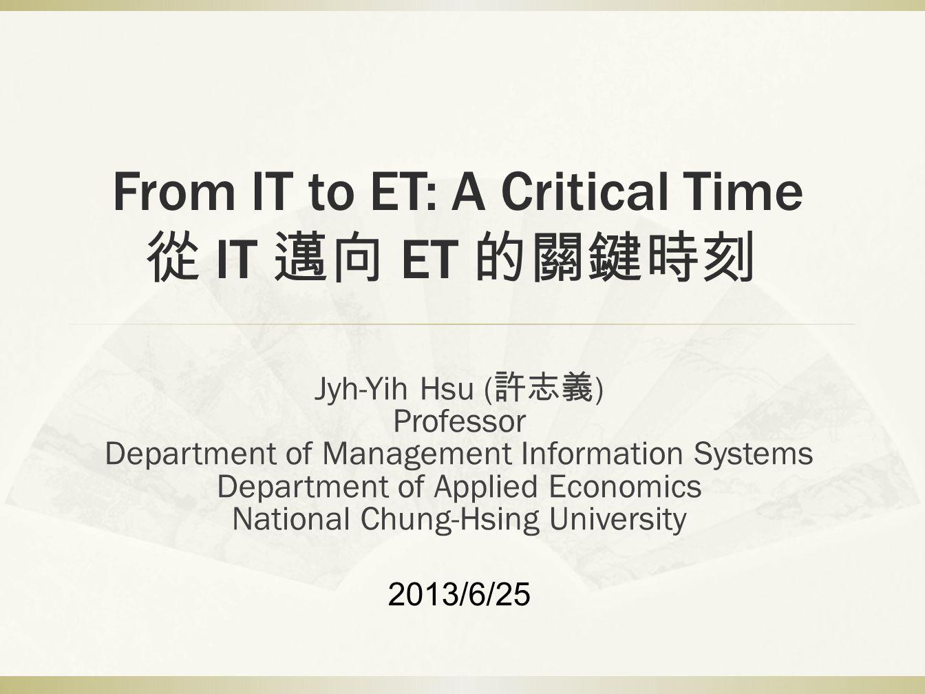 From IT to ET: A Critical Time 從 IT 邁向 ET 的關鍵時刻 Jyh-Yih Hsu ( 許志義 ) Professor Department of Management Information Systems Department of Applied Economics National Chung-Hsing University 2013/6/25