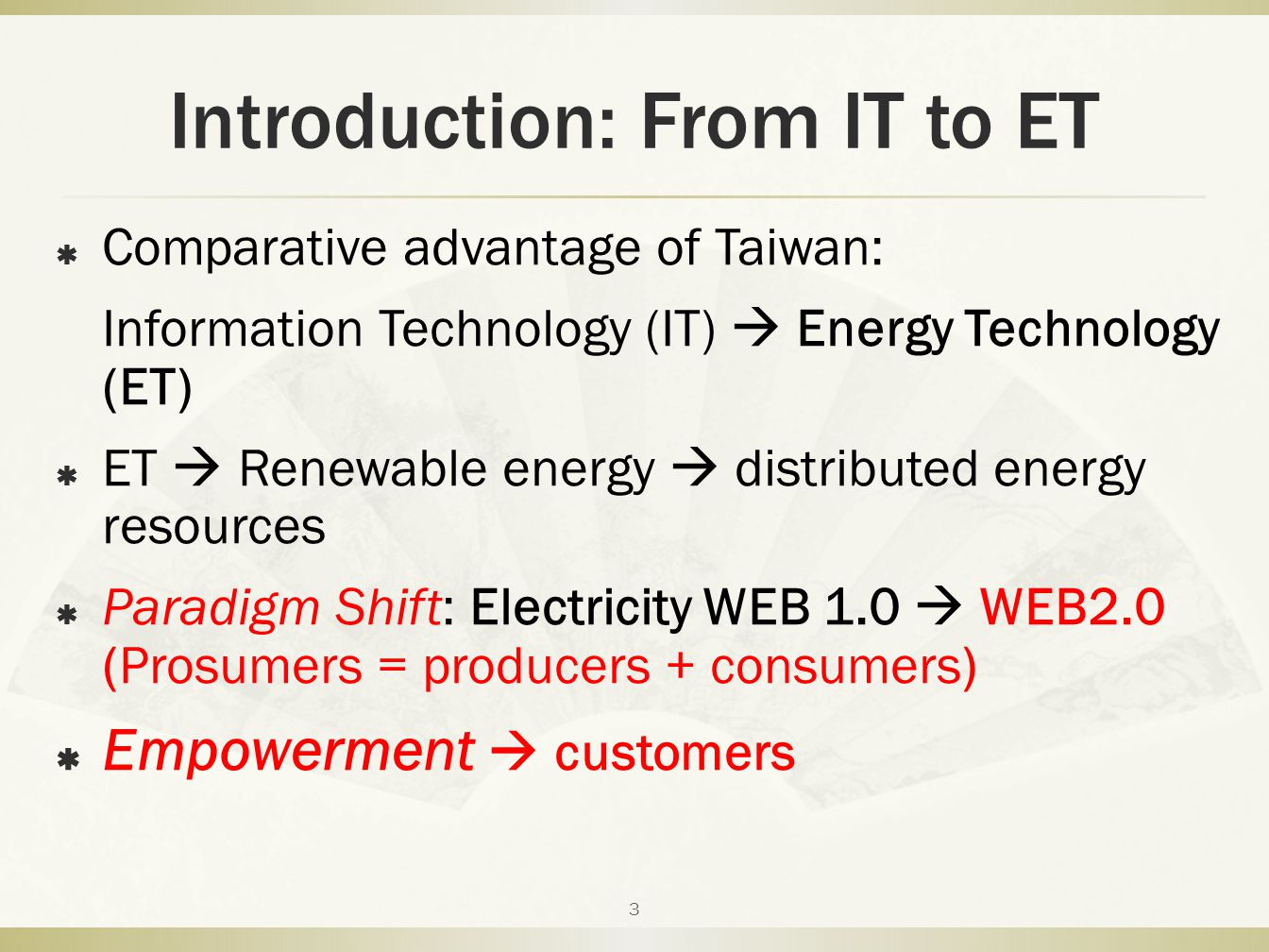Introduction: From IT to ET  Comparative advantage of Taiwan: Information Technology (IT)  Energy Technology (ET)  ET  Renewable energy  distributed energy resources  Paradigm Shift: Electricity WEB 1.0  WEB2.0 (Prosumers = producers + consumers)  Empowerment  customers 3