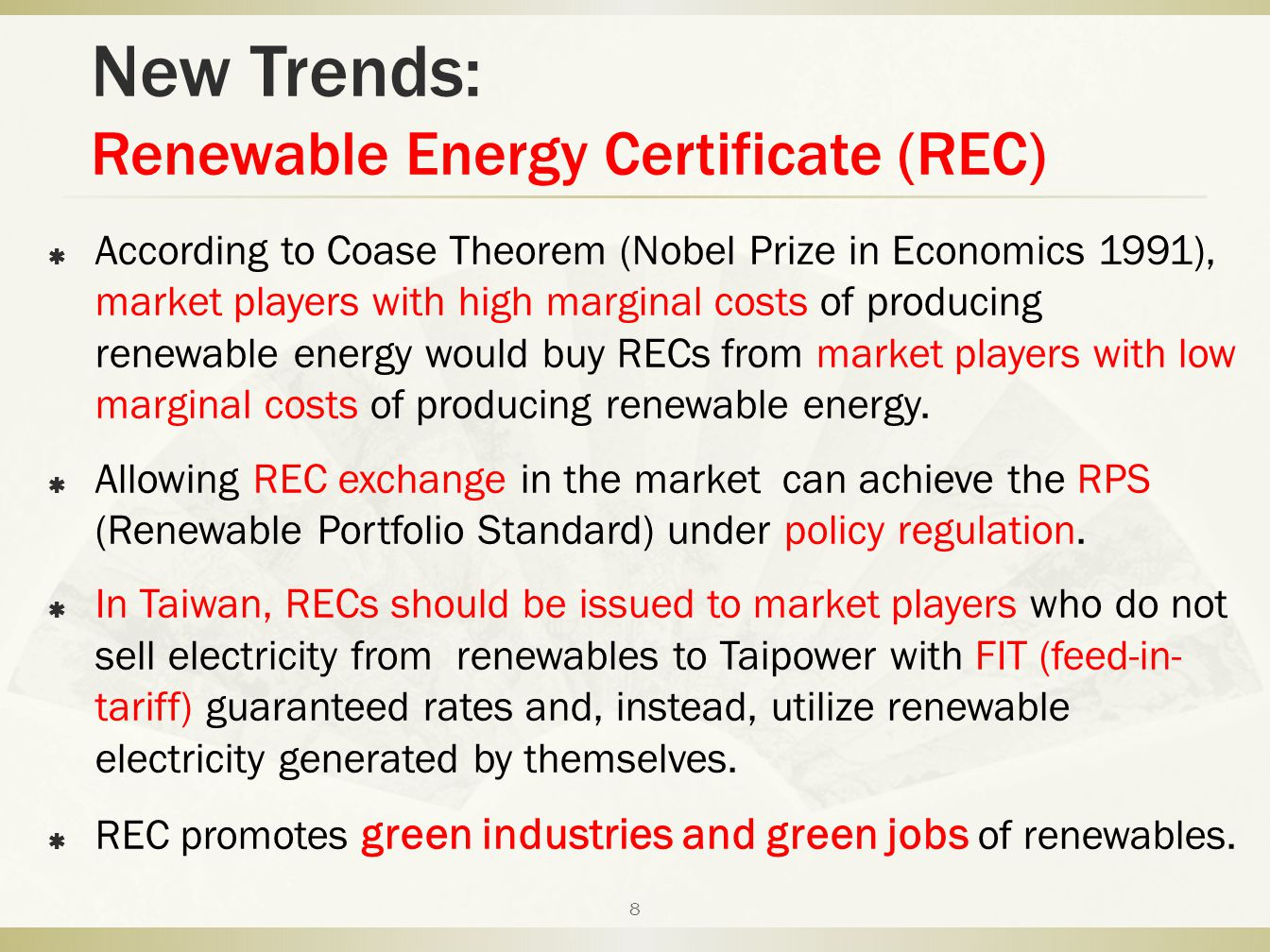 New Trends: Renewable Energy Certificate (REC)  According to Coase Theorem (Nobel Prize in Economics 1991), market players with high marginal costs of producing renewable energy would buy RECs from market players with low marginal costs of producing renewable energy.