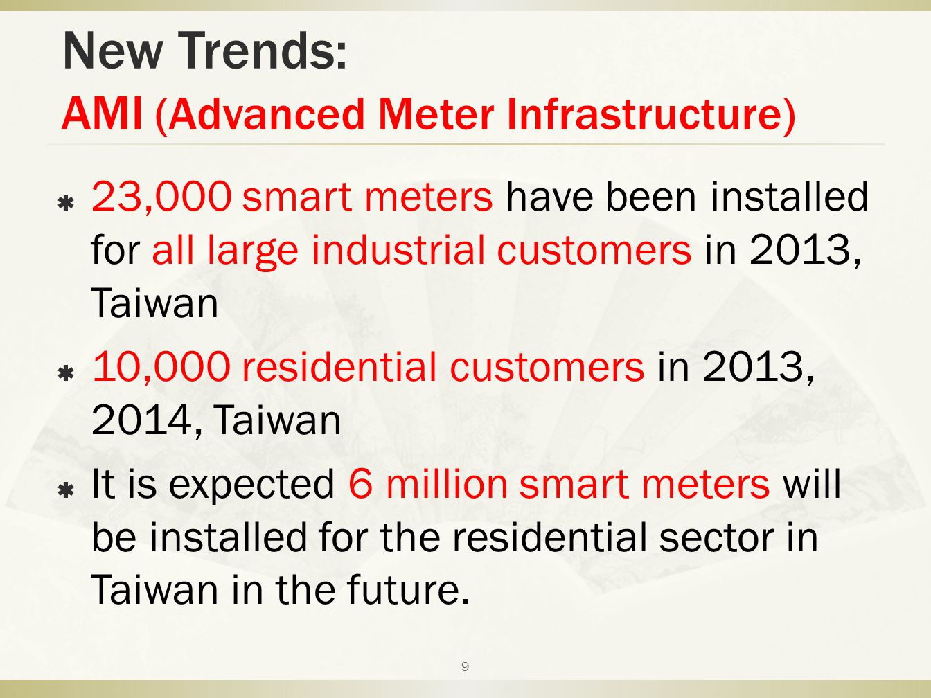 New Trends: AMI (Advanced Meter Infrastructure)  23,000 smart meters have been installed for all large industrial customers in 2013, Taiwan  10,000 residential customers in 2013, 2014, Taiwan  It is expected 6 million smart meters will be installed for the residential sector in Taiwan in the future.