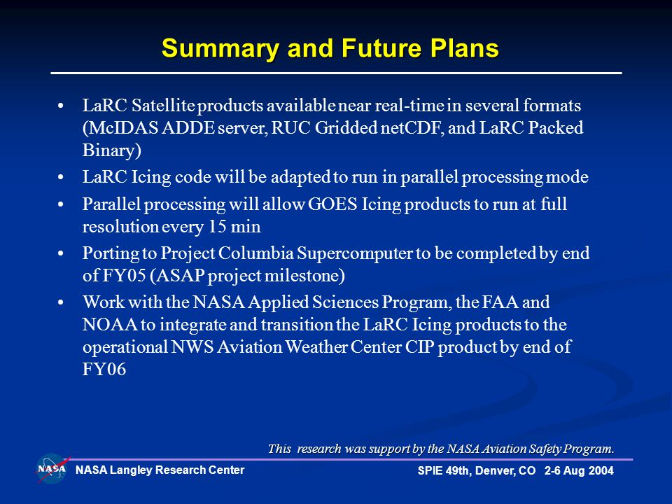 NASA Langley Research Center SPIE 49th, Denver, CO 2-6 Aug 2004 Summary and Future Plans LaRC Satellite products available near real-time in several formats (McIDAS ADDE server, RUC Gridded netCDF, and LaRC Packed Binary) LaRC Icing code will be adapted to run in parallel processing mode Parallel processing will allow GOES Icing products to run at full resolution every 15 min Porting to Project Columbia Supercomputer to be completed by end of FY05 (ASAP project milestone) Work with the NASA Applied Sciences Program, the FAA and NOAA to integrate and transition the LaRC Icing products to the operational NWS Aviation Weather Center CIP product by end of FY06 This research was support by the NASA Aviation Safety Program.