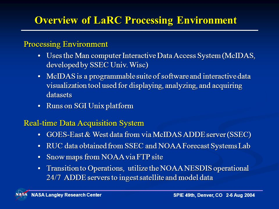 NASA Langley Research Center SPIE 49th, Denver, CO 2-6 Aug 2004 Overview of LaRC Processing Environment Real-time Data Acquisition System GOES-East & West data from via McIDAS ADDE server (SSEC)GOES-East & West data from via McIDAS ADDE server (SSEC) RUC data obtained from SSEC and NOAA Forecast Systems Lab RUC data obtained from SSEC and NOAA Forecast Systems Lab Snow maps from NOAA via FTP site Snow maps from NOAA via FTP site Transition to Operations, utilize the NOAA NESDIS operational 24/7 ADDE servers to ingest satellite and model data Transition to Operations, utilize the NOAA NESDIS operational 24/7 ADDE servers to ingest satellite and model data Processing Environment Uses the Man computer Interactive Data Access System (McIDAS, developed by SSEC Univ.