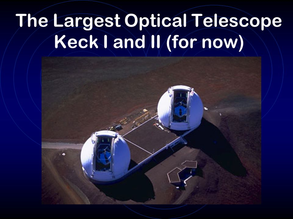 The Largest Optical Telescope Keck I and II (for now)