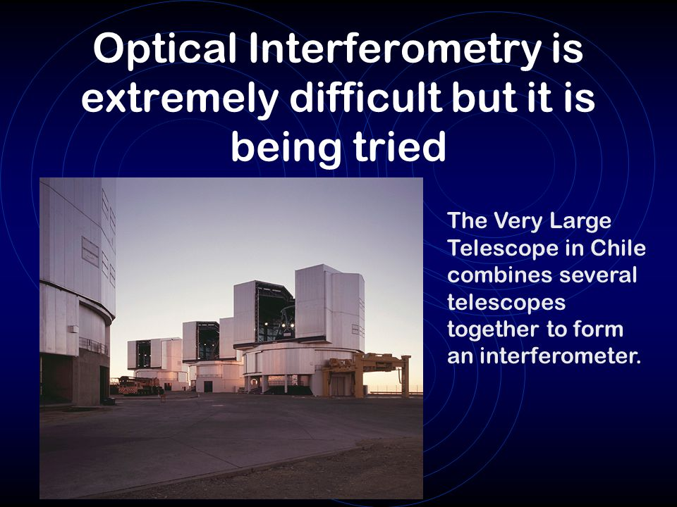 Optical Interferometry is extremely difficult but it is being tried The Very Large Telescope in Chile combines several telescopes together to form an interferometer.
