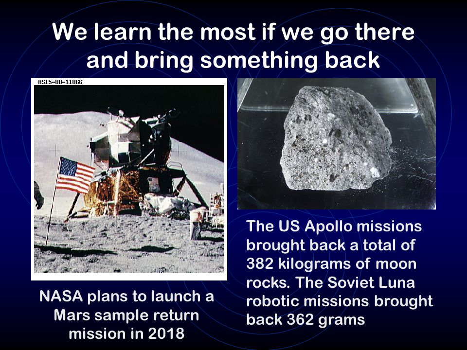 We learn the most if we go there and bring something back The US Apollo missions brought back a total of 382 kilograms of moon rocks.