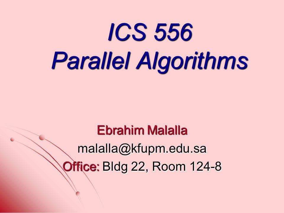 ICS 556 Parallel Algorithms Ebrahim Malalla malalla@kfupm.edu.sa Office: Bldg 22, Room 124-8