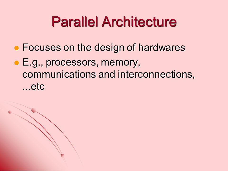 Parallel Architecture Focuses on the design of hardwares Focuses on the design of hardwares E.g., processors, memory, communications and interconnections,...etc E.g., processors, memory, communications and interconnections,...etc
