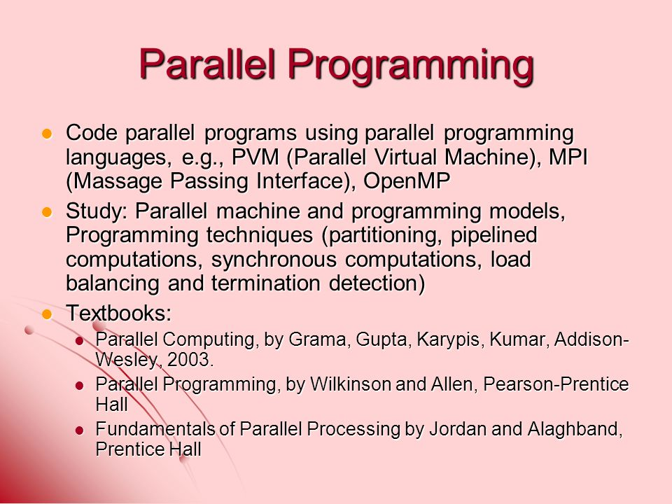 Parallel Programming Code parallel programs using parallel programming languages, e.g., PVM (Parallel Virtual Machine), MPI (Massage Passing Interface), OpenMP Code parallel programs using parallel programming languages, e.g., PVM (Parallel Virtual Machine), MPI (Massage Passing Interface), OpenMP Study: Parallel machine and programming models, Programming techniques (partitioning, pipelined computations, synchronous computations, load balancing and termination detection) Study: Parallel machine and programming models, Programming techniques (partitioning, pipelined computations, synchronous computations, load balancing and termination detection) Textbooks: Textbooks: Parallel Computing, by Grama, Gupta, Karypis, Kumar, Addison- Wesley, 2003.