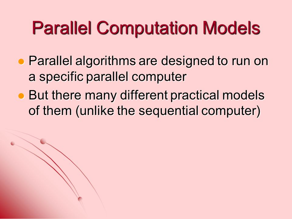 Parallel Computation Models Parallel algorithms are designed to run on a specific parallel computer Parallel algorithms are designed to run on a speci