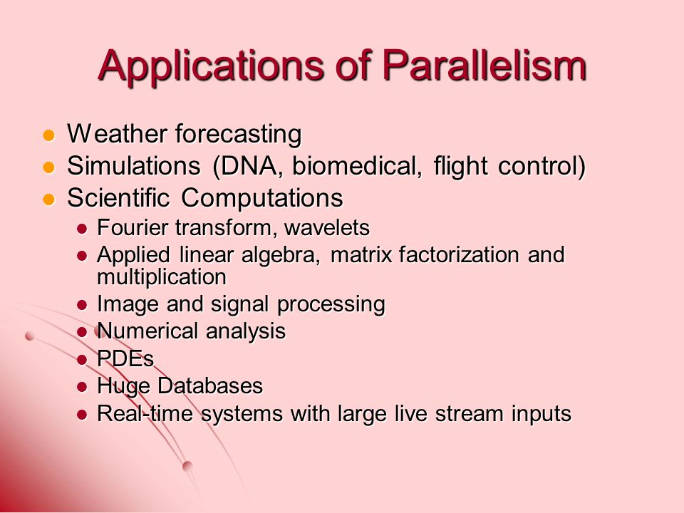 Applications of Parallelism Weather forecasting Weather forecasting Simulations (DNA, biomedical, flight control) Simulations (DNA, biomedical, flight