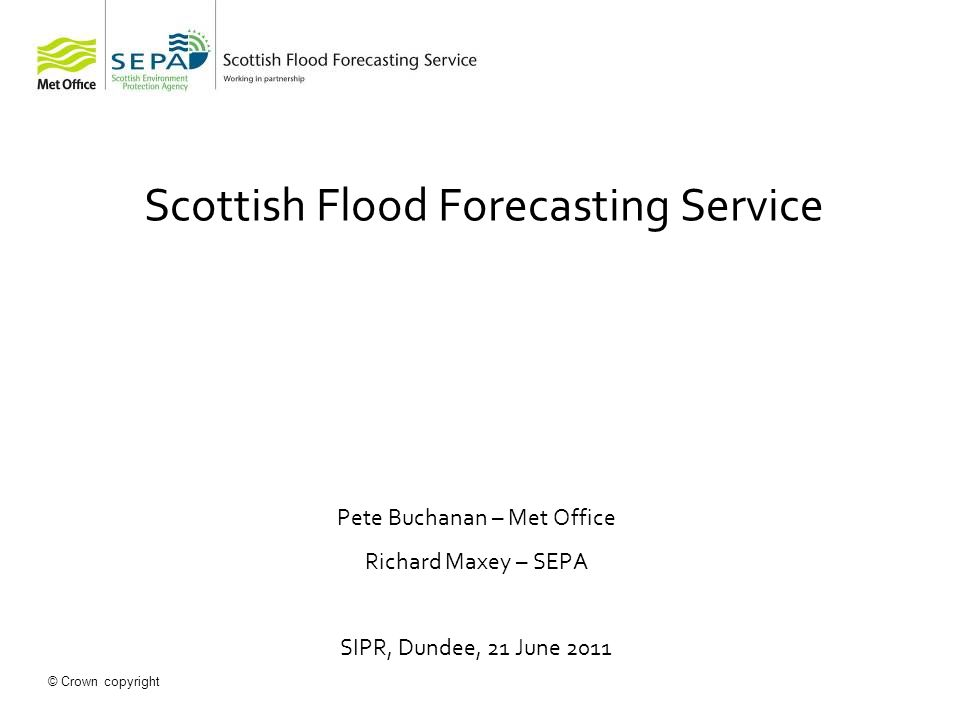 © Crown copyright SEPA Flood Forecasting Hydrologist Normally based in Perth On call Met Office Public Weather Desk Based in Aberdeen 24 hour shift working