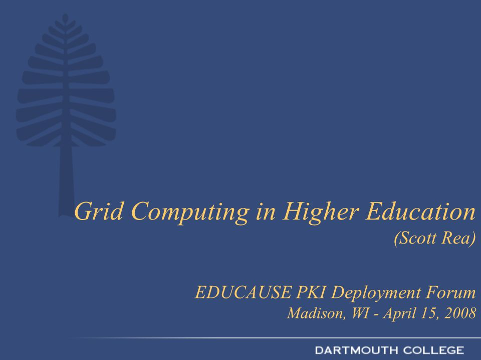Grid Computing in Higher Education (Scott Rea) EDUCAUSE PKI Deployment Forum Madison, WI - April 15, 2008